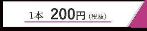 1本200円(税抜)